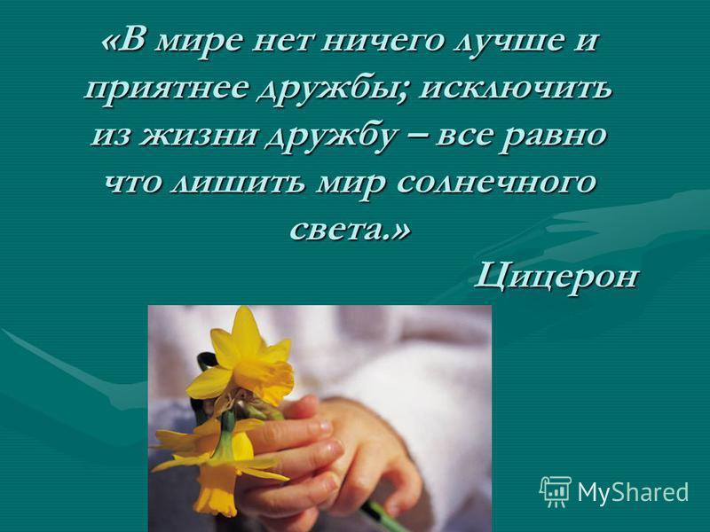 «В мире нет ничего лучше и приятнее дружбы; исключить из жизни дружбу – все равно что лишить мир солнечного света.» Цицерон