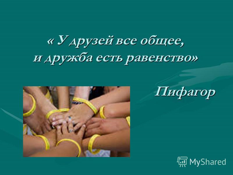 « У друзей все общее, и дружба есть равенство» Пифагор