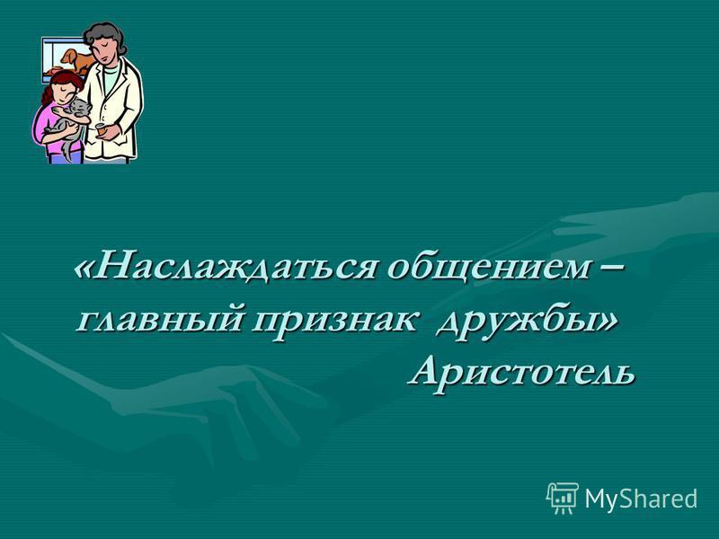 «Наслаждаться общением – главный признак дружбы» Аристотель