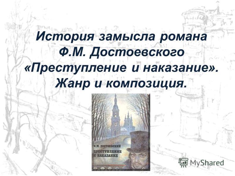 История замысла романа Ф.М. Достоевского «Преступление и наказание». Жанр и композиция.
