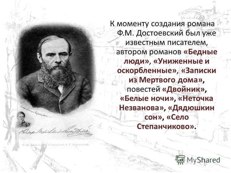 К моменту создания романа Ф.М. Достоевский был уже известным писателем, автором романов «Бедные люди», «Униженные и оскорбленные», «Записки из Мертвого дома», повестей «Двойник», «Белые ночи», «Неточка Незванова», «Дядюшкин сон», «Село Степанчиково».