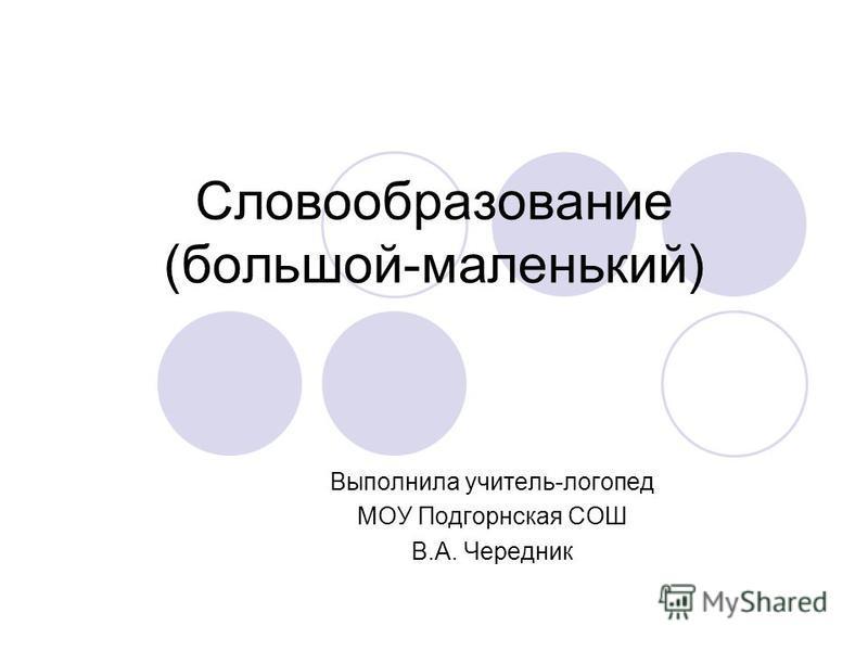 Словообразование (большой-маленький) Выполнила учитель-логопед МОУ Подгорнская СОШ В.А. Чередник