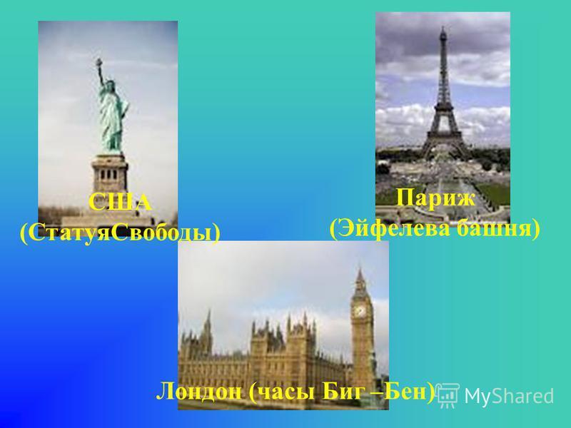 Лондон (часы Биг –Бен) Париж (Эйфелева башня) США (Статуя Свободы)