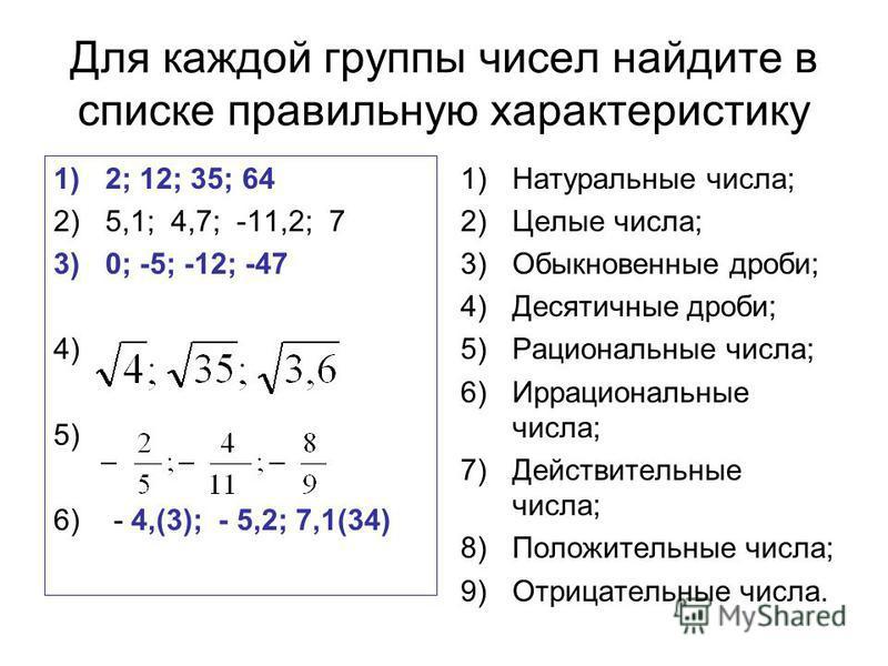 Для каждой группы чисел найдите в списке правильную характеристику 1)2; 12; 35; 64 2)5,1; 4,7; -11,2; 7 3)0; -5; -12; -47 4) 5) 6) - 4,(3); - 5,2; 7,1(34) 1)Натуральные числа; 2)Целые числа; 3)Обыкновенные дроби; 4)Десятичные дроби; 5)Рациональные чи