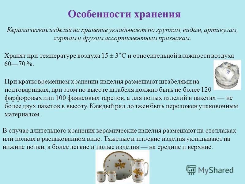 Особенности хранения Керамические изделия на хранение укладывают по группам, видам, артикулам, сортам и другим ассортиментным признакам. Хранят при температуре воздуха 15 ± 3°С и относительной влажности воздуха 6070 %. В случае длительного хранения к