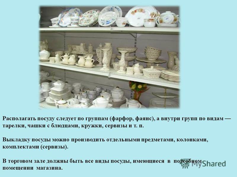 Располагать посуду следует по группам (фарфор, фаянс), а внутри групп по видам тарелки, чашки с блюдцами, кружки, сервизы и т. п. Выкладку посуды можно производить отдельными предметами, колонками, комплектами (сервизы). В торговом зале должны быть в