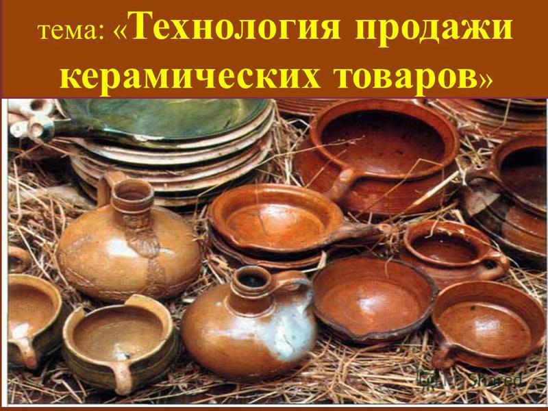тема: « Технология продажи керамических товаров »