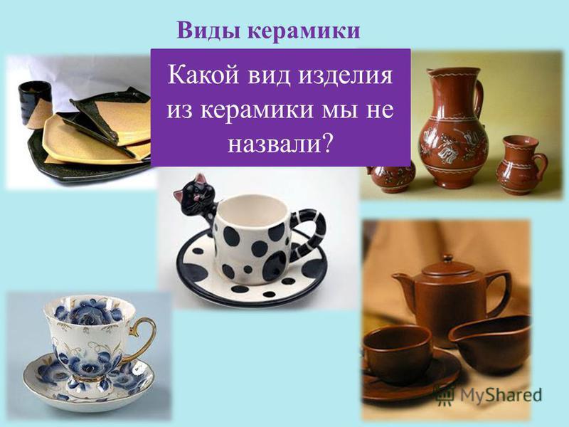 Виды керамики Какой вид изделия из керамики мы не назвали?