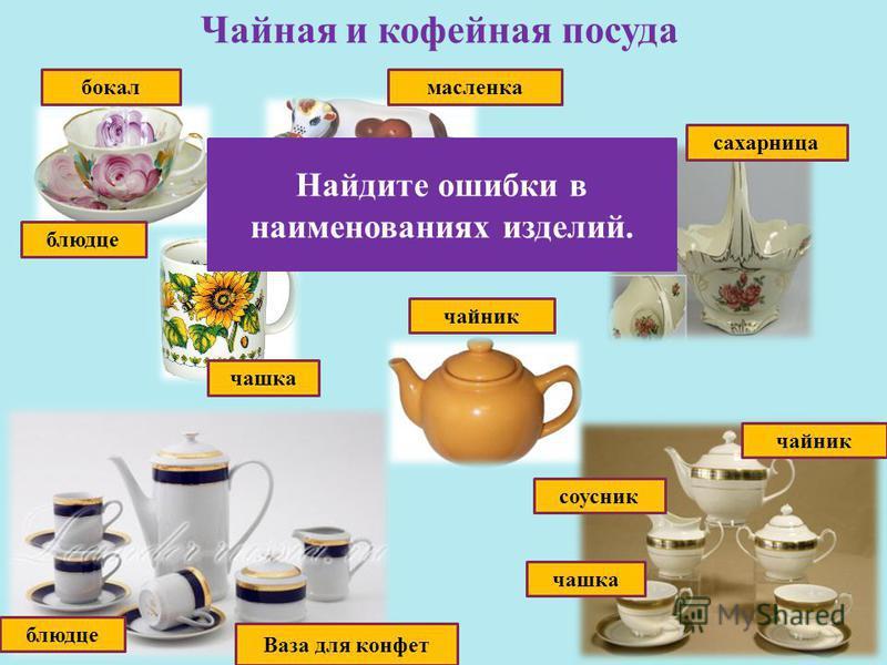 Чайная и кофейная посуда масленка соусник сахарница чашка бокал блюдце чайник чашка чайник Ваза для конфет блюдце Найдите ошибки в наименованиях изделий.