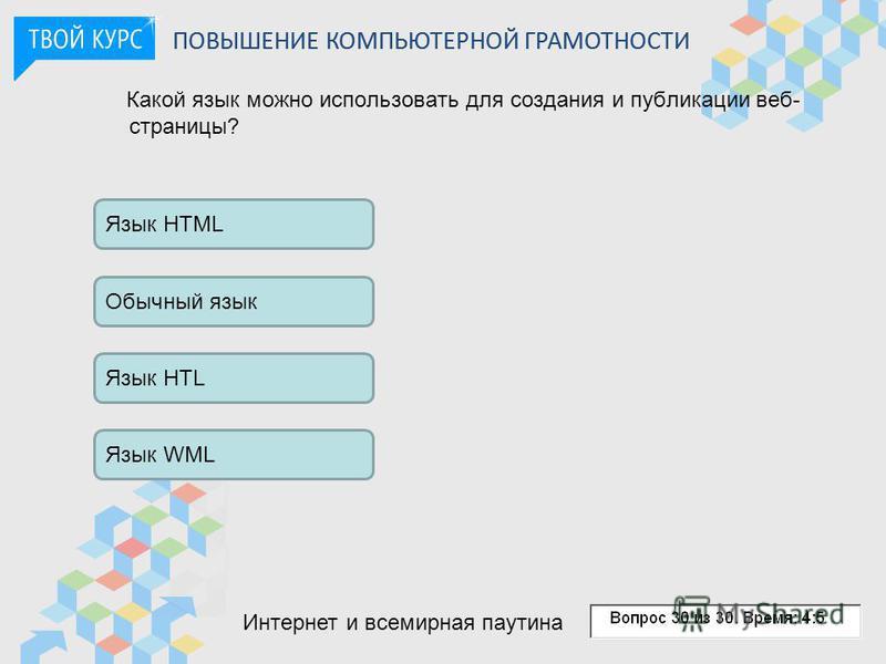 Какой язык можно использовать для создания и публикации веб- страницы? Обычный язык Язык HTL Язык WML Язык HTML ПОВЫШЕНИЕ КОМПЬЮТЕРНОЙ ГРАМОТНОСТИ Интернет и всемирная паутина