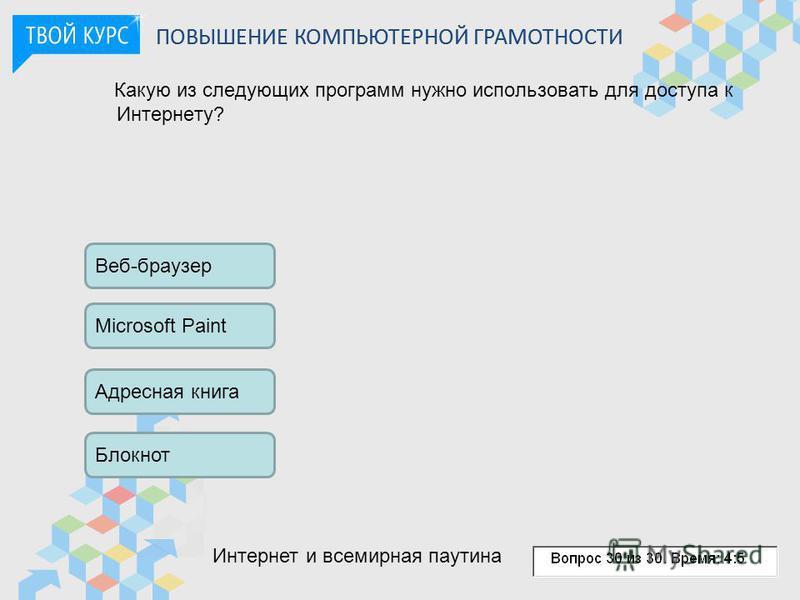 Какую из следующих программ нужно использовать для доступа к Интернету? Веб-браузер Microsoft Paint Адресная книга Блокнот ПОВЫШЕНИЕ КОМПЬЮТЕРНОЙ ГРАМОТНОСТИ Интернет и всемирная паутина