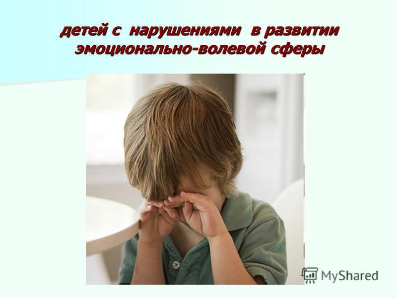 детей с нарушениями в развитии эмоционально-волевой сферы