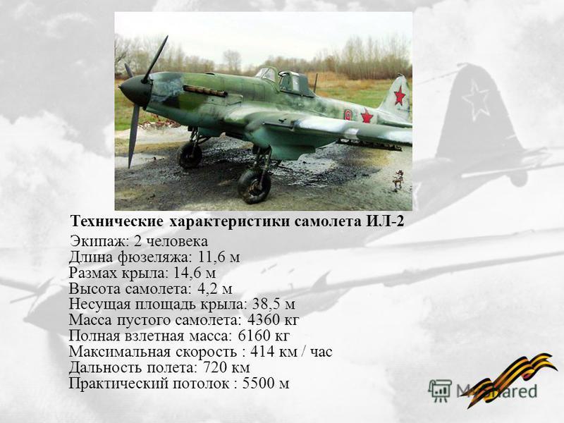 Технические характеристики самолета ИЛ-2 Экипаж: 2 человека Длина фюзеляжа: 11,6 м Размах крыла: 14,6 м Высота самолета: 4,2 м Несущая площадь крыла: 38,5 м Масса пустого самолета: 4360 кг Полная взлетная масса: 6160 кг Максимальная скорость : 414 км
