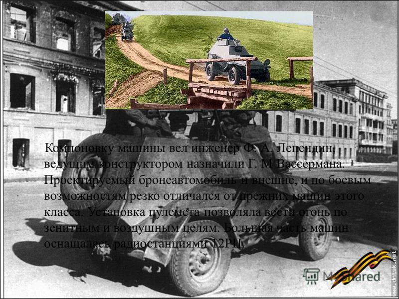 Компоновку машины вел инженер Ф. А. Лепендин, ведущим конструктором назначили Г. М Вассермана. Проектируемый бронеавтомобиль и внешне, и по боевым возможностям резко отличался от прежних машин этого класса. Установка пулемета позволяла вести огонь по