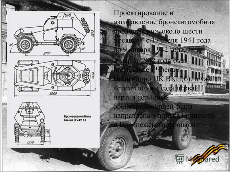 Проектирование и изготовление бронеавтомобиля продолжалось около шести месяцев - с 17 июля 1941 года по 9 января 1942 года. 3 марта 1942 года был представлен Членам Политбюро ЦК ВКП(б). и уже летом того же года первая партия серийных бронеавтомобилей