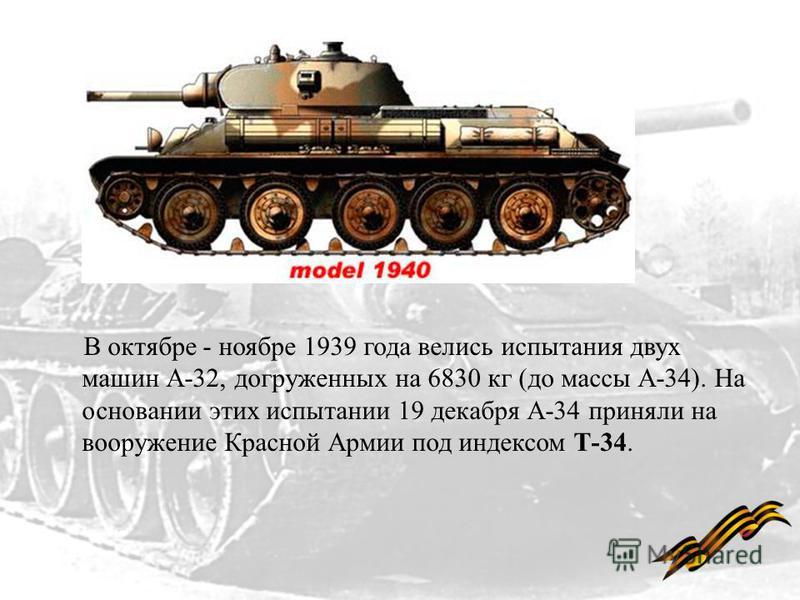 В октябре - ноябре 1939 года велись испытания двух машин А-32, догруженных на 6830 кг (до массы А-34). На основании этих испытании 19 декабря А-34 приняли на вооружение Красной Армии под индексом Т-34.