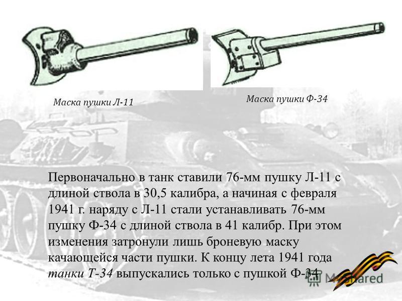 Маска пушки Л-11 Маска пушки Ф-34 Первоначально в танк ставили 76-мм пушку Л-11 с длиной ствола в 30,5 калибра, а начиная с февраля 1941 г. наряду с Л-11 стали устанавливать 76-мм пушку Ф-34 с длиной ствола в 41 калибр. При этом изменения затронули л