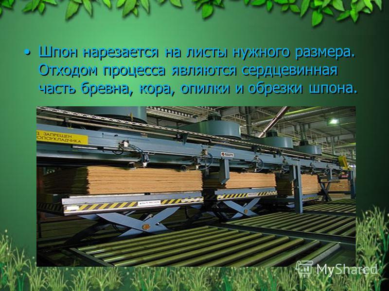 Шпон нарезается на листы нужного размера. Отходом процесса являются сердцевинная часть бревна, кора, опилки и обрезки шпона. 5