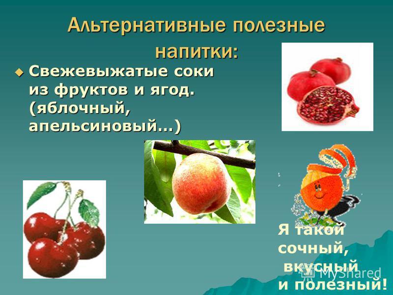 Альтернативные полезные напитки: Свежевыжатые соки из фруктов и ягод. (яблочный, апельсиновый…) Свежевыжатые соки из фруктов и ягод. (яблочный, апельсиновый…) Я такой сочный, вкусный и полезный!