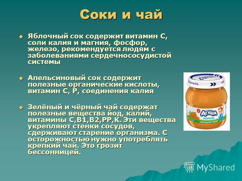 Соки и чай Яблочный сок содержит витамин С, соли калия и магния, фосфор, железо, рекомендуется людям с заболеваниями сердечно сосудистой системы Яблочный сок содержит витамин С, соли калия и магния, фосфор, железо, рекомендуется людям с заболеваниями