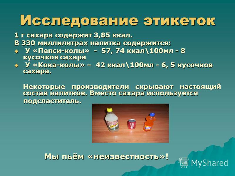 Исследование этикеток 1 г сахара содержит 3,85 ккал. В 330 миллилитрах напитка содержится: У «Пепси-колы» - 57, 74 ккал\100 мл - 8 кусочков сахара У «Пепси-колы» - 57, 74 ккал\100 мл - 8 кусочков сахара У «Кока-колы» – 42 ккал\100 мл - 6, 5 кусочков