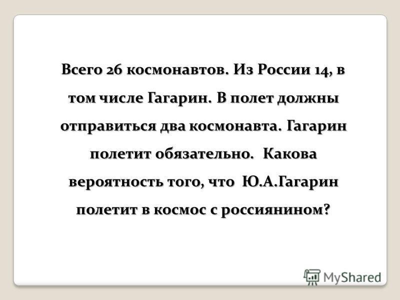 Всего 26 космонавтов. Из России 14, в том числе Гагарин. В полет должны отправиться два космонавта. Гагарин полетит обязательно. Какова вероятность того, что Ю.А.Гагарин полетит в космос с россиянином?