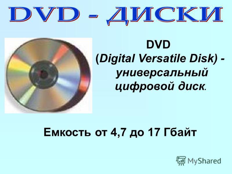 DVD (Digital Versatile Disk) - универсальный цифровой диск. Емкость от 4,7 до 17 Гбайт