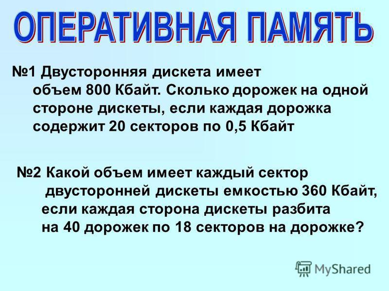 1 Двусторонняя дискета имеет объем 800 Кбайт. Сколько дорожек на одной стороне дискеты, если каждая дорожка содержит 20 секторов по 0,5 Кбайт 2 Какой объем имеет каждый сектор двусторонней дискеты емкостью 360 Кбайт, если каждая сторона дискеты разби