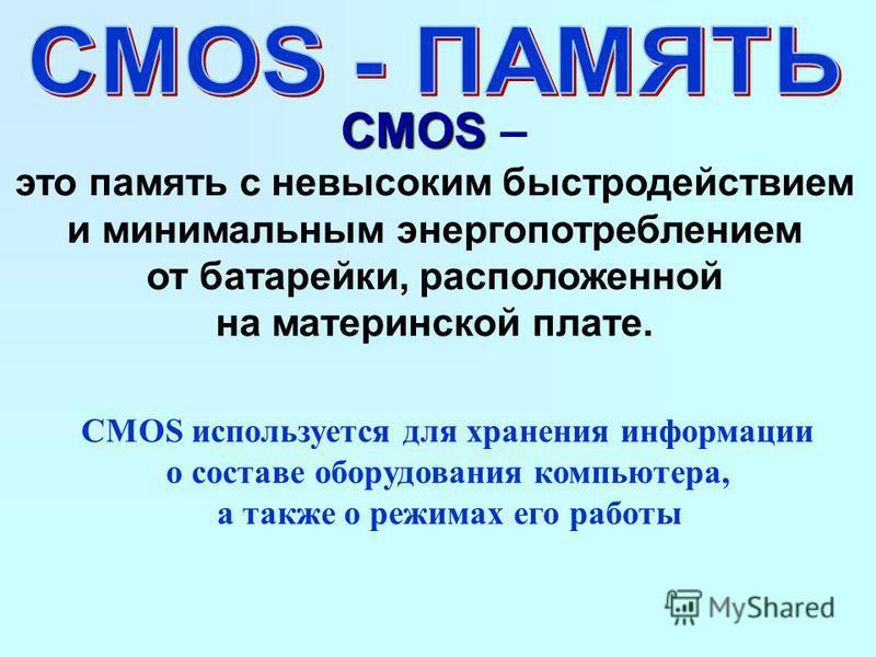 CMOS CMOS – это память с невысоким быстродействием и минимальным энергопотреблением от батарейки, расположенной на материнской плате. CMOS используется для хранения информации о составе оборудования компьютера, а также о режимах его работы