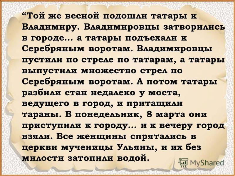 Той же весной подошли татары к Владимиру. Владимировцы затворились в городе… а татары подъехали к Серебряным воротам. Владимировцы пустили по стреле по татарам, а татары выпустили множество стрел по Серебряным воротам. А потом татары разбили стан нед