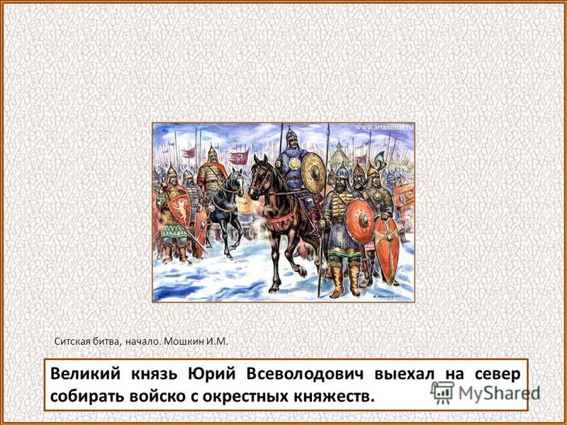 Великий князь Юрий Всеволодович выехал на север собирать войско с окрестных княжеств. Ситская битва, начало. Мошкин И.М.