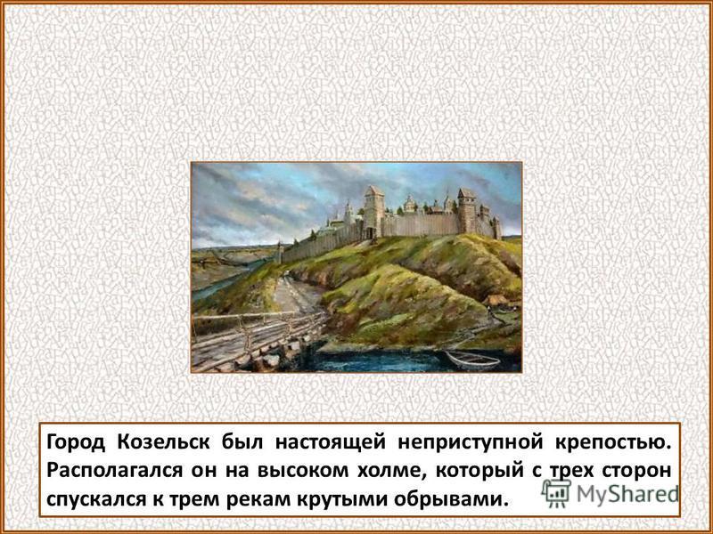 Город Козельск был настоящей неприступной крепостью. Располагался он на высоком холме, который с трех сторон спускался к трем рекам крутыми обрывами.