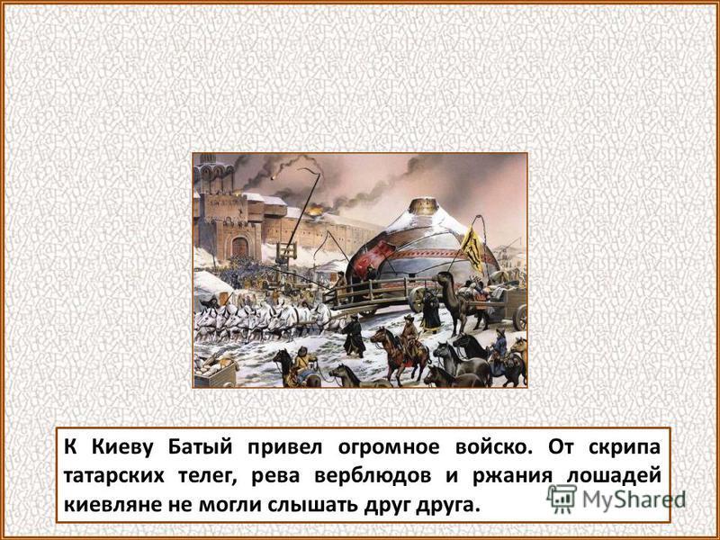 К Киеву Батый привел огромное войско. От скрипа татарских телег, рева верблюдов и ржания лошадей киевляне не могли слышать друг друга.