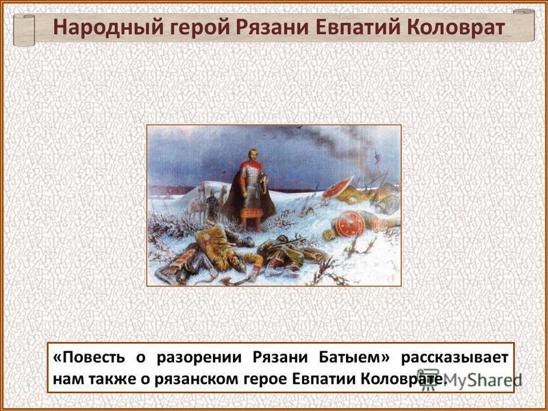 «Повесть о разорении Рязани Батыем» рассказывает нам также о рязанском герое Евпатии Коловрате. Народный герой Рязани Евпатий Коловрат