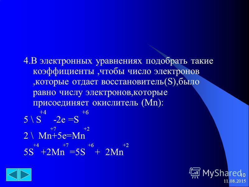 11.08.2015 10 4. В электронных уравнениях подобрать такие коэффициенты,чтобы число электронов,которые отдает восстановитель(S),было равно числу электронов,которые присоединяет окислитель (Mn): +4 +6 5 \ S -2e =S +7 +2 2 \ Mn+5e=Mn +4 +7 +6 +2 5S +2Mn