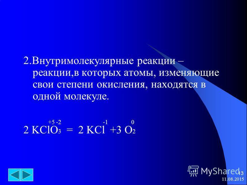 11.08.2015 13 2. Внутримолекулярные реакции – реакции,в которых атомы, изменяющие свои степени окисления, находятся в одной молекуле. +5 -2 -1 0 2 KClO 3 = 2 KCl +3 O 2