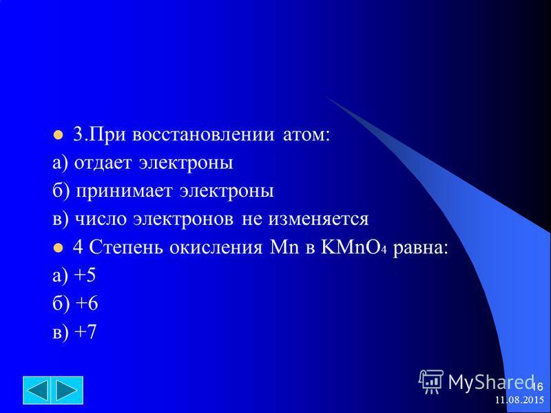 11.08.2015 16 3. При восстановлении атом: а) отдает электроны б) принимает электроны в) число электронов не изменяется 4 Степень окисления Mn в KMnO 4 равна: а) +5 б) +6 в) +7