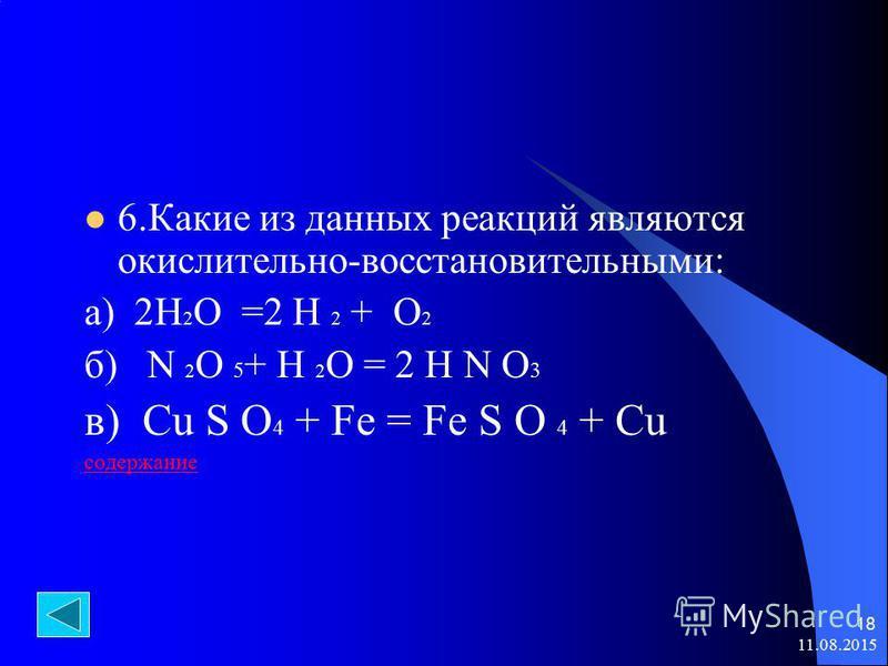 11.08.2015 18 6. Какие из данных реакций являются окислительно-восстановительными: а) 2H 2 O =2 H 2 + O 2 б) N 2 O 5 + H 2 O = 2 H N O 3 в) Cu S O 4 + Fe = Fe S O 4 + Cu содержание