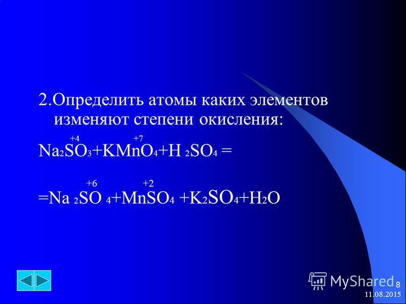 11.08.2015 8 2. Определить атомы каких элементов изменяют степени окисления: +4 +7 Na 2 SO 3 +KMnO 4 +H 2 SO 4 = +6 +2 =Na 2 SO 4 +MnSO 4 +K 2 SO 4 +H 2 O