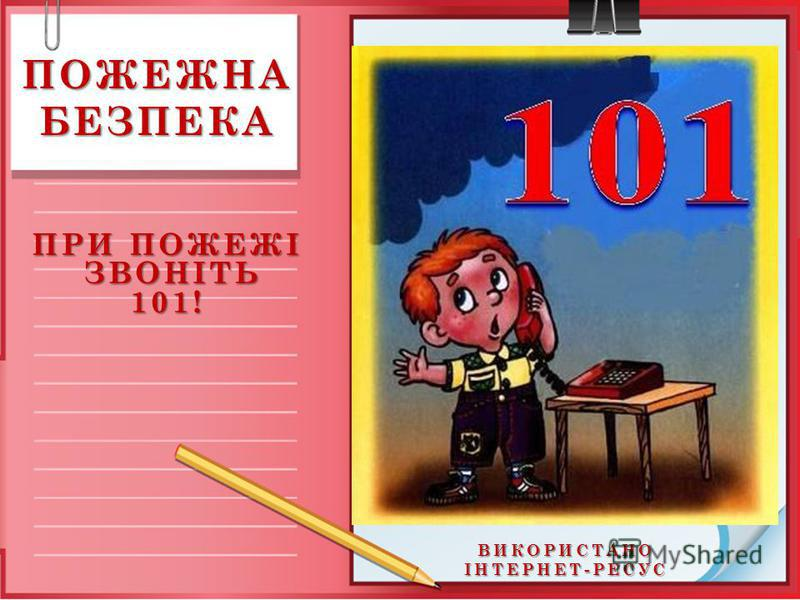 ВИКОРИСТАНО ІНТЕРНЕТ-РЕСУС ПОЖЕЖНА БЕЗПЕКА ПРИ ПОЖЕЖІ ЗВОНІТЬ 101! ЗВОНІТЬ 101!