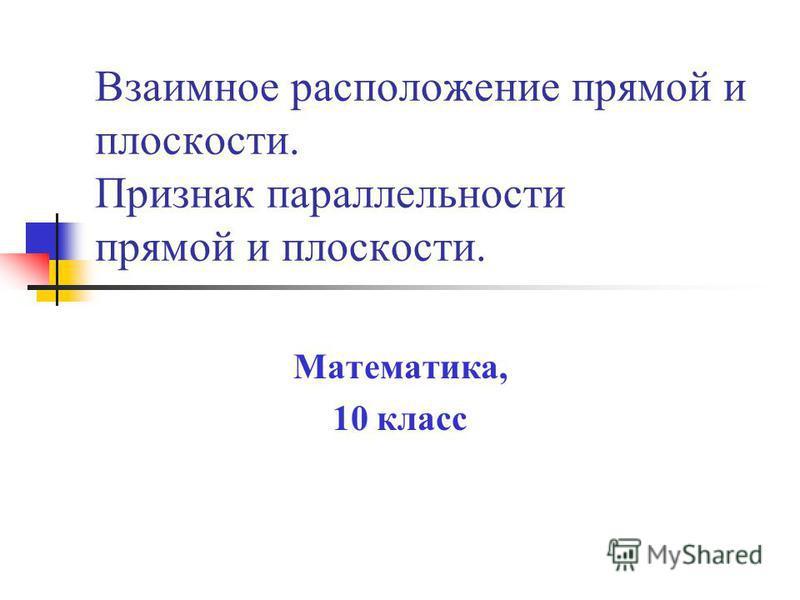 Взаимное расположение прямой и плоскости. Признак параллельности прямой и плоскости. Математика, 10 класс