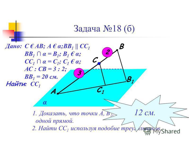 Задача 18 (б) С 1 В 1 С В А α 1.Доказать, что точки А, В 1, С 1 лежат на одной прямой. Дано: С АВ; А α;ВВ 1 || СС 1 ВВ 1 α = В 1 ; В 1 α; СС 1 α = С 1 ; С 1 α; АС : СВ = 3 : 2; ВВ 1 = 20 см. Найти : СС 1 2. Найти СС 1 используя подобие треугольников.