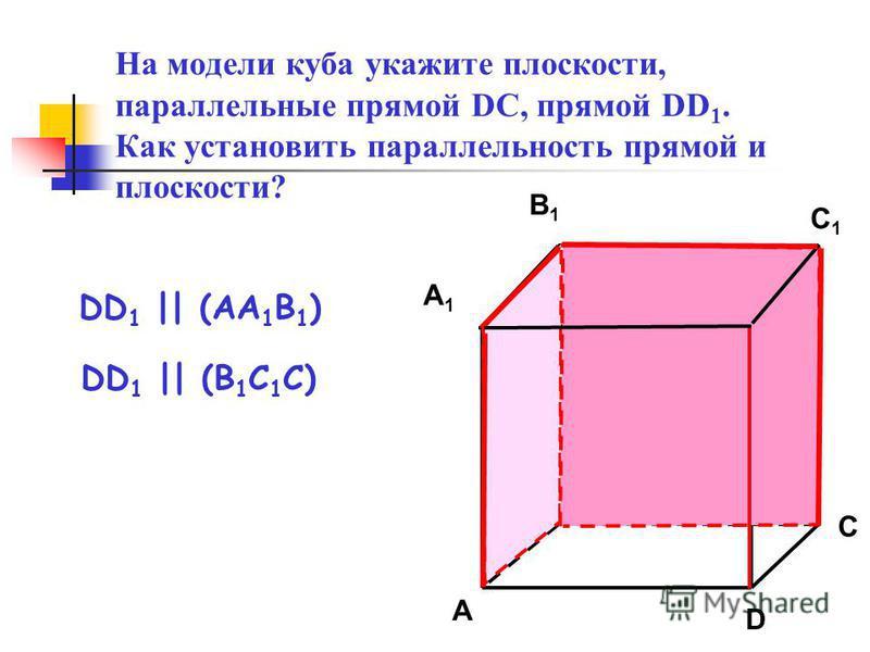 На модели куба укажите плоскости, параллельные прямой DC, прямой DD 1. Как установить параллельность прямой и плоскости? A1A1 B1B1 D1D1 A B D C1C1 C DD 1 || (AA 1 B 1 ) DD 1 || (B 1 C 1 C)