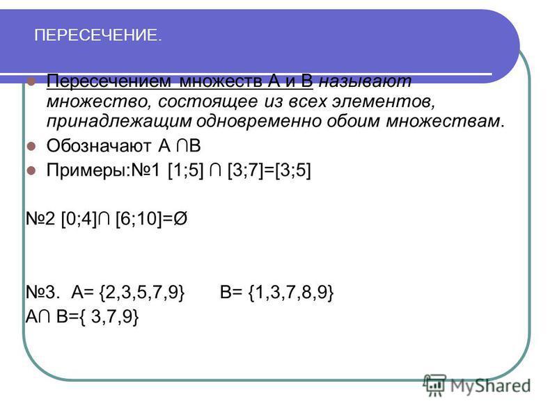 ПЕРЕСЕЧЕНИЕ. Пересечением множеств А и В называют множество, состоящее из всех элементов, принадлежащим одновременно обоим множествам. Обозначают А В Примеры: 1 [1;5] [3;7]=[3;5] 2 [0;4] [6;10]=Ø 3. А= {2,3,5,7,9} В= {1,3,7,8,9} А В={ 3,7,9}