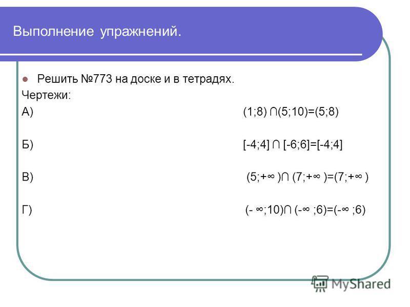 Выполнение упражнений. Решить 773 на доске и в тетрадях. Чертежи: А) (1;8) (5;10)=(5;8) Б) [-4;4] [-6;6]=[-4;4] В) (5;+ ) (7;+ )=(7;+ ) Г) (- ;10) (- ;6)=(- ;6)