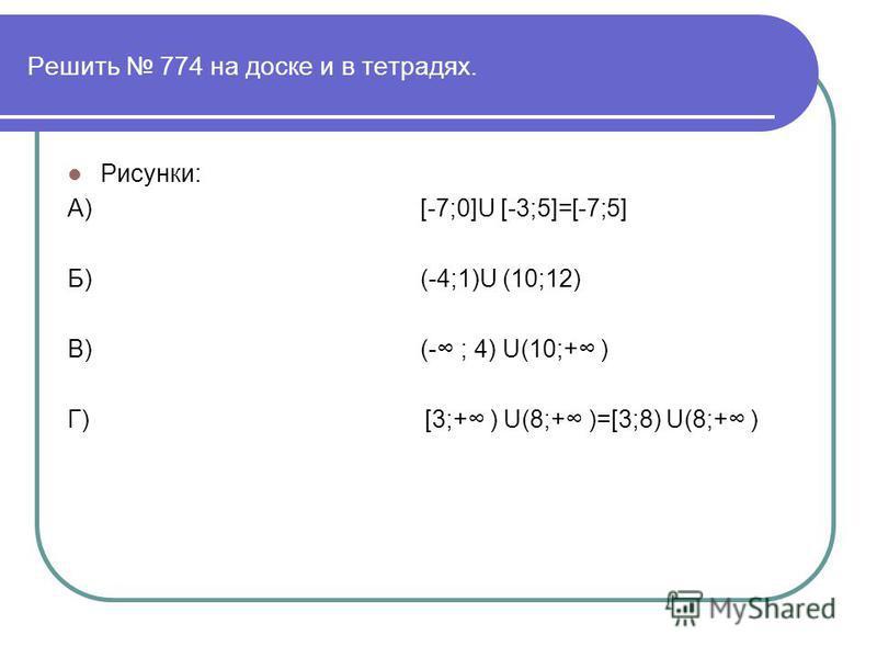 Решить 774 на доске и в тетрадях. Рисунки: А) [-7;0]U [-3;5]=[-7;5] Б) (-4;1)U (10;12) В) (- ; 4) U(10;+ ) Г) [3;+ ) U(8;+ )=[3;8) U(8;+ )