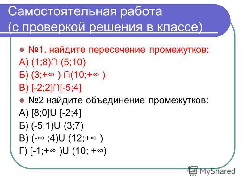 Самостоятельная работа (с проверкой решения в классе) 1. найдите пересечение промежутков: А) (1;8) (5;10) Б) (3;+ ) (10;+ ) В) [-2;2][-5;4] 2 найдите объединение промежутков: А) [8;0]U [-2;4] Б) (-5;1)U (3;7) В) (- ;4)U (12;+ ) Г) [-1;+ )U (10; +)
