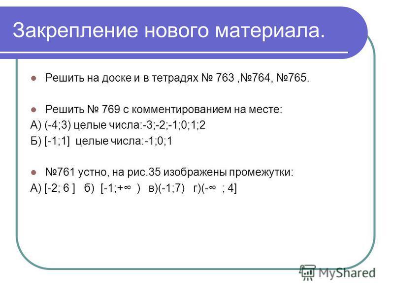 Закрепление нового материала. Решить на доске и в тетрадях 763,764, 765. Решить 769 с комментированием на месте: А) (-4;3) целые числа:-3;-2;-1;0;1;2 Б) [-1;1] целые числа:-1;0;1 761 устно, на рис.35 изображены промежутки: А) [-2; 6 ] б) [-1;+ ) в)(-