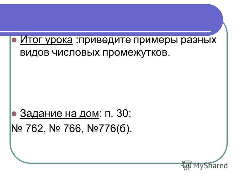 Итог урока :приведите примеры разных видов числовых промежутков. Задание на дом: п. 30; 762, 766, 776(б).