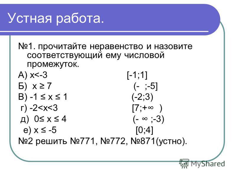 Устная работа. 1. прочитайте неравенство и назовите соответствующий ему числовой промежуток. А) x<-3 [-1;1] Б) x 7 (- ;-5] В) -1 x 1 (-2;3) г) -2<x<3 [7;+ ) д) 0 x 4 (- ;-3) е) x -5 [0;4] 2 решить 771, 772, 871(устно).